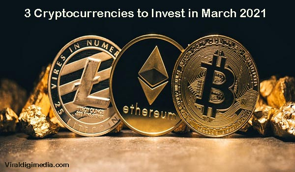 3 Cryptocurrencies to Invest in March 2021