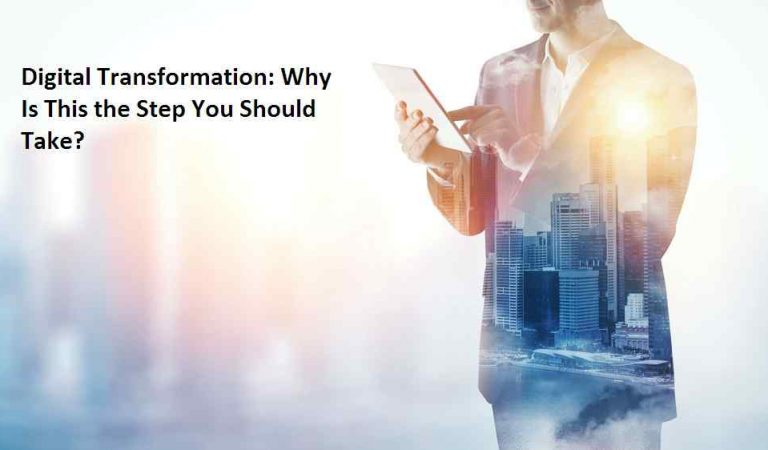 Digital Transformation: Why Is This the Step You Should Take?